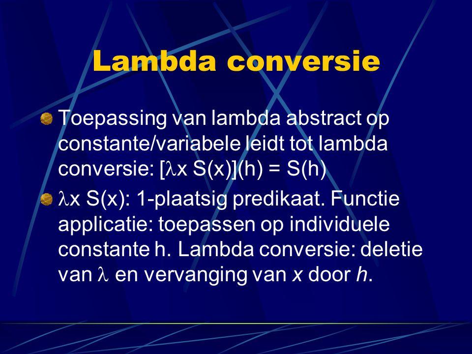 Lambda conversie Toepassing van lambda abstract op constante/variabele leidt tot lambda conversie: [x S(x)](h) = S(h)